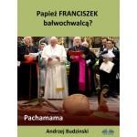 Papież Franciszek Bałwochwalcą? Pachamama