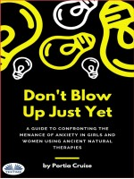 Don't Blow Up Just Yet-A Guide To Confronting The Menace Of Anxiety In Girls And Women Using Ancient Natural Therapies