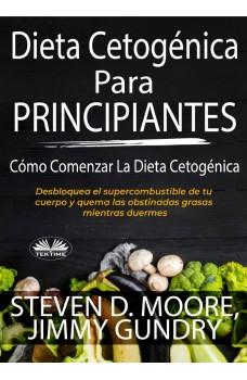 Dieta Cetogénica Para Principiantes: Cómo Comenzar La Dieta Cetogénica-Desbloquea El Supercombustible De Tu Cuerpo Y Quema Las Obstinadas Grasas Mientras Duermes