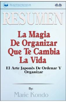 Resumen De La Magia De Organizar Que Te Cambia La Vida-El Arte Japonés De Ordenar Y Organizar, Por Marie Kondó