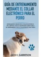 Guía De Entrenamiento Mediante El Collar Electrónico Para El Perro-Todo Lo Que Necesita Saber Acerca Del Entrenamiento Con El Collar Remoto Para Perros