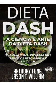 Dieta Dash - A Ciência E Arte Da Dieta Dash-Um Guia Completo Para Uma Perda De Peso Rápida E Saudável