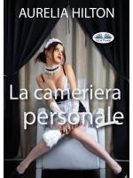 La Cameriera Personale-Un Romanzo Bollente Ed Intenso Di Aurelia Hilton Vol. 23