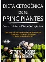 Dieta Cetogênica Para Principiantes – Como Iniciar A Dieta Cetogênica-Destrave O Supercombustível De Seu Corpo E Queime As Gorduras Teimosas Enquanto Você Dorme!