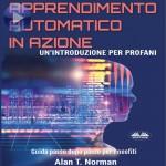 Apprendimento Automatico In Azione-Un'Introduzione Per Profani. Guida Passo Dopo Per Neofiti