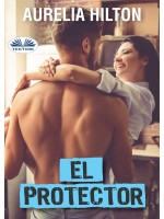 El Protector-Una Caliente Y Tórrida Novela Corta De Aurelia Hilton Libro 27
