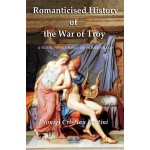 Romanticised History Of The War Of Troy-A Novel Freely Based On The Iliad Of Homer