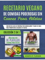 Recetario Vegano De Comidas Poderosas Sin Carnes Para Atletas-200 Recetas Altas En Proteína Para Musculación