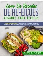 Livro De Receitas De Refeições Veganas Para Atletas-100 Receitas Naturais, Altos Níveis Proteicos E À Base De Plantas, Para Melhorar Músculos E Saúde