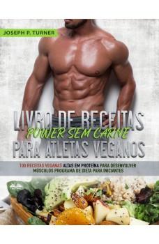 Livro De Receitas Power Sem Carne Para Atletas Veganos-100 Receitas Veganas Altas Em Proteína Para Desenvolver Músculos  Programa De Dieta Para Iniciantes