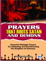Prayers That Routs Satan And Demons-Powerful Midnight Prayers For Defeating And Overthrowing The Kingdom Of Darkness.