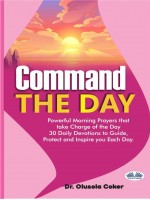 Command The Day-Powerful Morning Prayers That Take Charge Of The Day: 30 Daily Devotions To Guide, Protect And Inspi