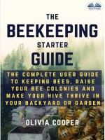 Beekeeping Starter Guide-The Complete User Guide To Keeping Bees, Raise Your Bee Colonies And Make Your Hive Thrive
