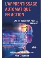 L'Apprentissage Automatique En Action-Guide Pour Le Profane, Guide D'apprentissage Progressif Pour Débutants (Apprentissage Automatique)