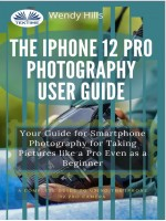 The IPhone 12 Pro Photography User Guide-Your Guide For Smartphone Photography For Taking Pictures Like A Pro Even As A Beginner