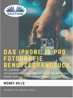 Das IPhone 12 Pro Fotografie Benutzerhandbuch-Ihr Leitfaden Für Smartphone-Fotografie Zum Fotografieren Wie Ein Profi Auch Als Anfänger
