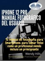 IPhone 12 Pro: Manual Fotográfico Del Usuario-Tu Manual De Fotografía Para Smartphone, Para Tomar Fotos Como Un Profesional Siendo Un Principiante