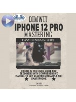 Dimwit IPhone 12 Pro Mastering-IPhone 12 Pro User Guide For Beginners With Comprehensive Manual To Get Started With Apple Siri Smar