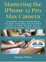 Mastering The IPhone 12 Pro Max Camera-IPhone Photography Guide Taking Pictures Like A Pro Even As A SmartPhone Beginner