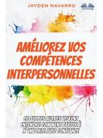 Améliorez Vos Compétences Interpersonnelles-Ce Que Les Autres Veulent Entendre - Comment Parler À N'Importe Avec Confiance...