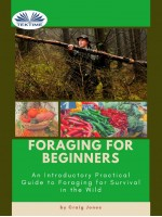 Foraging For Beginners-A Practical Guide To Foraging For Survival In The Wild