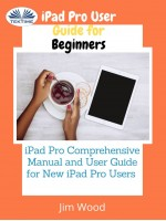 IPad Pro User Guide For Beginners-IPad Pro Comprehensive Manual And User Guide For New IPad Pro Users