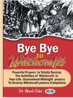 Bye Bye To Witchcrafts-Powerful Prayers To Totally Destroy The Activities Of Witchcraft In Your Life.
