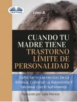 Cuando Tu Madre Tiene Trastorno Límite De Personalidad (TLP)-Cómo Sanar Las Heridas De La Infancia, Construir La Autoestima Y Dejar De Sufrir