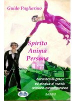 Spirito, Anima, Persona dall`antichità greca ed ebraica al mondo cristiano contemporaneo-Saggio