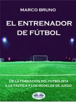 El Entrenador De Fútbol-De La Formación Del Futbolista A La Táctica Y Los Modelos De Juego
