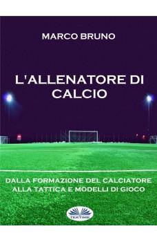 L'Allenatore Di Calcio-Dalla Formazione Del Calciatore Alla Tattica E Modelli Di Gioco