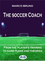 The Soccer Coach-From The Player's Training To Game Plans And Theories