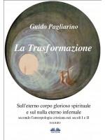 La Trasformazione: Sull'Eterno Corpo Glorioso Spirituale E Sul Nulla Eterno Infernale-(Secondo L'antropologia Cristiana Nei Secoli I E Ii) Saggio
