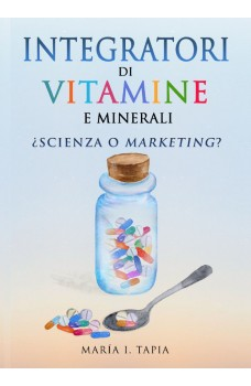 Integratori Di Vitamine E Minerali. Scienza O Marketing?-Guida Per Differenziare La Verità (Basata Sui Fatti) E La Menzogna (Basata Sui Miti E Interessi Comm