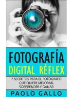 Fotografía Digital Réflex-7 Secretos Para El Fotógrafo Que Quiere Mejorar, Sorprender Y Ganar.