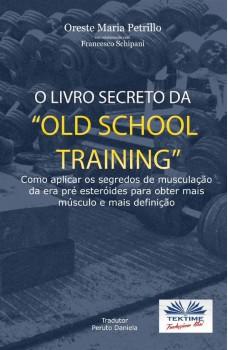 """O Livro Secreto Da """"Old School Training""""-Como Aplicar Os Segredos Do Culturismo"""