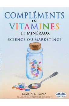Compléments En Vitamines Et Minéraux, Science Ou Marketing?-Guide Pour Distinguer Les Vérités (Fondées Sur Des Faits) Des Mensonges