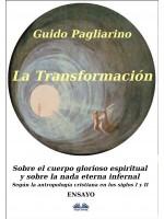 La Transformación: Sobre El Cuerpo Glorioso Espiritual Y Sobre La Nada Eterna Infernal-(Según La Antropología Cristiana En Los Siglos I Y II) Ensayo