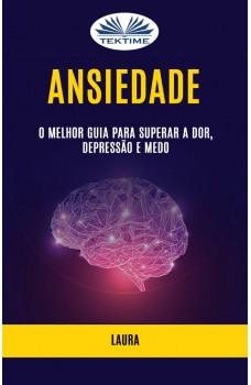 Ansiedade: O Melhor Guia Para Superar A Dor, Depressão E Medo