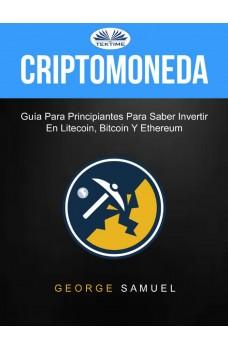 Criptomoneda: Guía Para Principiantes Para Saber Invertir En Litecoin, Bitcoin Y Ethereum-Guía Para Principiantes Para Saber Invertir En Litecoin, Bitcoin Y Ethereum