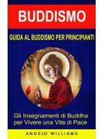 Guida Al Buddismo Per Principianti: Gli Insegnamenti Di Buddha Per Vivere Una Vita Di Pace
