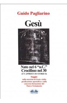 """Gesù, Nato Nel 6 """"a.C."""" Crocifisso Nel 30-Un Approccio Storico - Saggio"""