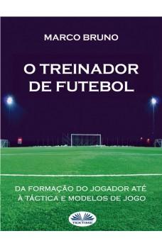 O Treinador De Futebol-A Partir Da Formação Do Jogador Até À Táctica E Modelos De Jogo