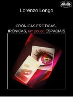 Crónicas Eróticas, Irónicas, Um Pouco Espaciais-Fantasias Sexuais, Vontades, Desejos, Perversões, Traições.