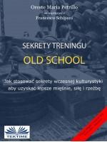 Sekrety Treningu Old School-Jak Stosować Sekrety Wczesnej Kulturystyki Aby Uzyskać Lepsze Mięśnie, Siłę I Rzeźbę.
