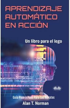 Aprendizaje Automático En Acción-Un Libro Para El Lego, Guía Paso A Paso Para Los Novatos
