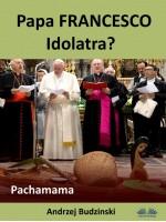 Papa Francesco Idolatra? Pachamama